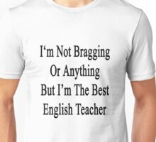 I'm Not Bragging Or Anything But I'm The Best English Teacher  Unisex T-Shirt