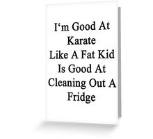 I'm Good At Karate Like A Fat Kid Is Good At Cleaning Out A Fridge  Greeting Card