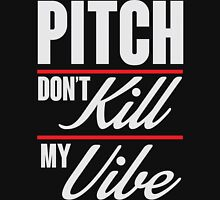 Pitch don't kill my vibe Unisex T-Shirt
