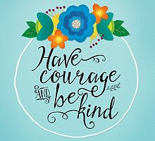 Have Courage and Be Kind by noondaydesign