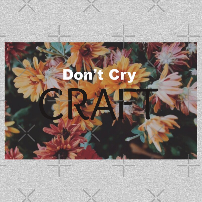 Don 39 t cry craft t shirts hoodies by colourofmysocks for Don t cry craft