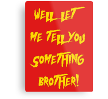 Let Me Tell You Something Brother! Hogan Style! Metal Print