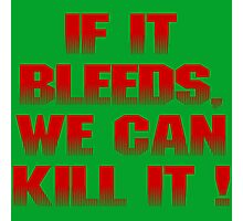 If it bleeds, we can kill it ! Photographic Print