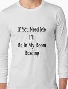 If You Need Me I'll Be In My Room Reading  Long Sleeve T-Shirt