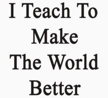 I Teach To Make The World Better  by supernova23