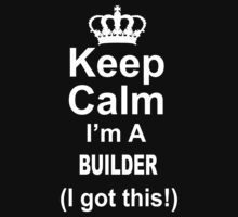 Keep Calm I'm A Builder I Got This - TShirts & Hoodies by funnyshirts2015