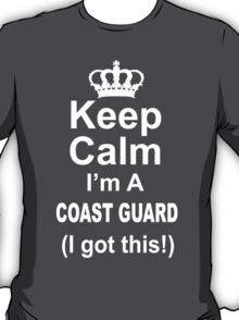 Keep Calm I'm A Coast Guard I Got This - Limited Edition Tshirt T-Shirt