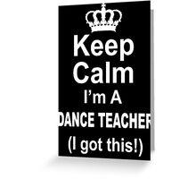 Keep Calm I'm A Dance Teacher I Got This - Limited Edition Tshirt Greeting Card