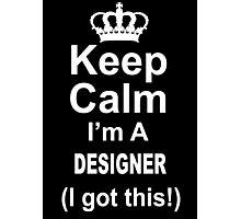 Keep Calm I'm A Designer I Got This - TShirts & Hoodies Photographic Print