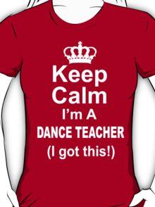 Keep Calm I'm A Dance Teacher I Got This - Limited Edition Tshirt T-Shirt