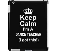 Keep Calm I'm A Dance Teacher I Got This - Limited Edition Tshirt iPad Case/Skin
