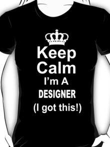 Keep Calm I'm A Designer I Got This - TShirts & Hoodies T-Shirt