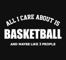 All I Care About Is Basketball And Maybe like 3 People  - Funny Tshirt by custom222