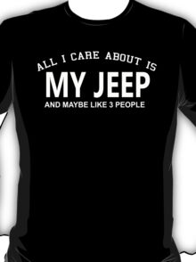 All I Care About Is My Jeep And Maybe Like 3 People - Tshirts & Hoodies T-Shirt