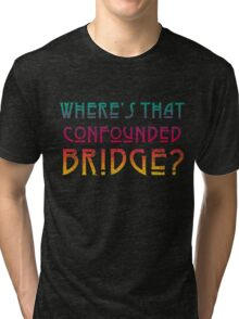 WHERE'S THAT CONFOUNDED BRIDGE? - destroyed colors Tri-blend T-Shirt