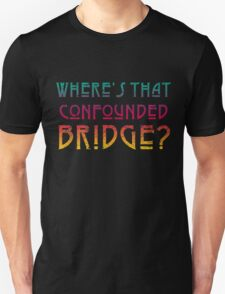 WHERE'S THAT CONFOUNDED BRIDGE? - destroyed colors T-Shirt