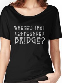 WHERE'S THAT CONFOUNDED BRIDGE? - destroyed white Women's Relaxed Fit T-Shirt