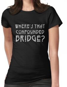 WHERE'S THAT CONFOUNDED BRIDGE? - destroyed white Womens Fitted T-Shirt