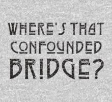 WHERE'S THAT CONFOUNDED BRIDGE? - destroyed black by sleepingmurder