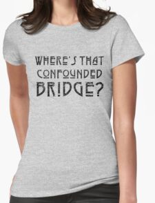 WHERE'S THAT CONFOUNDED BRIDGE? - destroyed black Womens Fitted T-Shirt