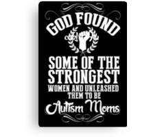 God Found Some Of The Strongest Women And Unleashed Them To Be Autism Moms - Tshirts & Hoodies Canvas Print