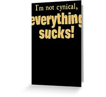I'm Not Cynical - Everything Sucks Greeting Card