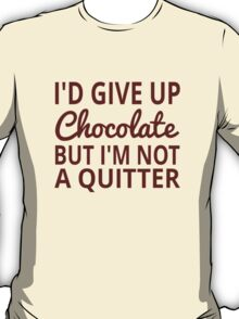 I'd Give Up Chocolate But I'm Not A Quitter T-Shirt