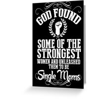 God Found Some Of The Strongest Women And Unleashed Them To Be Single Moms - Tshirts & Hoodies Greeting Card