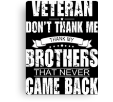 Veteran Don't Thank Me Thank My Brothers That Never Came Back - Custom Tshirt Canvas Print