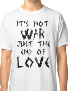 It's Not War, Just The End Of Love Classic T-Shirt