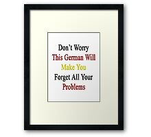 Don't Worry This German Will Make You Forget All Your Problems  Framed Print