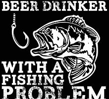 JUST ANOTHER BEER DRINKER WITH A FISHING PROBLEM by BADASSTEES