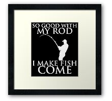 SO GOOD WITH MY ROD I MAKE FISH COME Framed Print