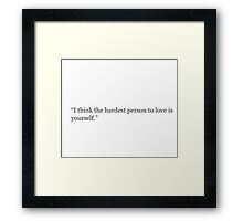 I think the hardest person to  love is yourself Framed Print