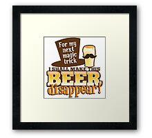 For my next magic trick I shall make this BEER Disappear! Framed Print