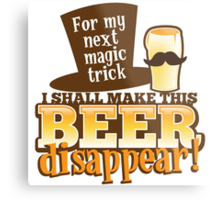 For my next magic trick I shall make this BEER Disappear! Metal Print