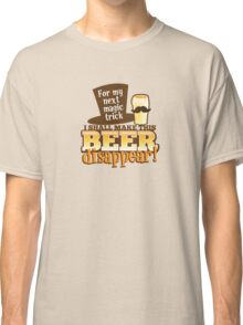 For my next magic trick I shall make this BEER Disappear! Classic T-Shirt