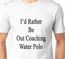 I'd Rather Be Out Coaching Water Polo  Unisex T-Shirt