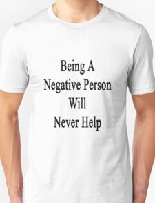 Being A Negative Person Will Never Help  T-Shirt