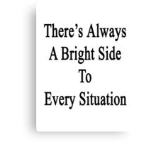 There's Always A Bright Side To Every Situation  Canvas Print