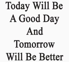Today Will Be A Good Day And Tomorrow Will Be Better  by supernova23