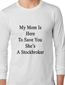 My Mom Is Here To Save You She's A Stockbroker  Long Sleeve T-Shirt