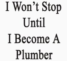 I Won't Stop Until I Become A Plumber  by supernova23