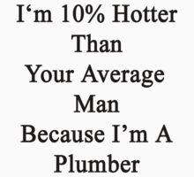 I'm 10% Hotter Than Your Average Man Because I'm A Plumber  by supernova23