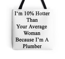 I'm 10% Hotter Than Your Average Woman Because I'm A Plumber  Tote Bag