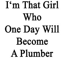 I'm That Girl Who One Day Will Become A Plumber  by supernova23