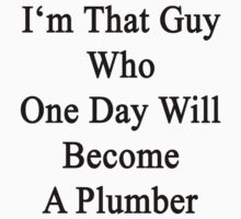 I'm That Guy Who One Day Will Become A Plumber  by supernova23