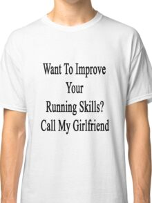 Want To Improve Your Running Skills? Call My Girlfriend  Classic T-Shirt