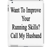 Want To Improve Your Running Skills? Call My Husband  iPad Case/Skin