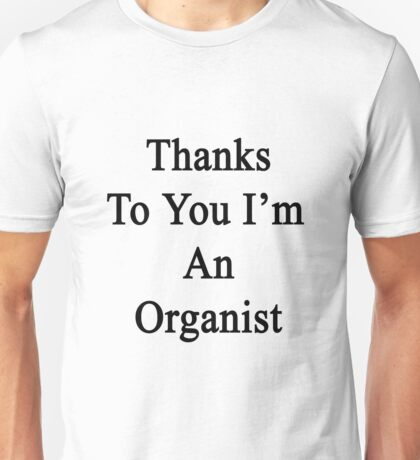 Thanks To You I'm An Organist  Unisex T-Shirt